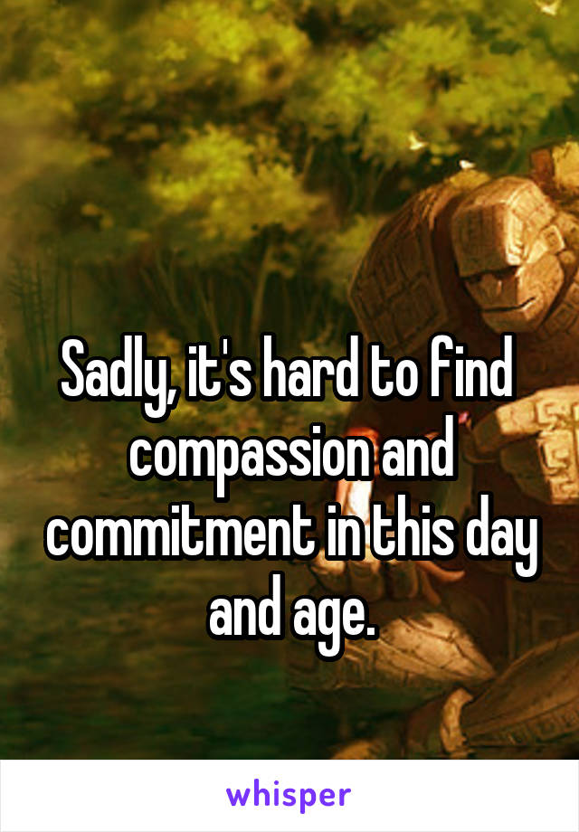 Sadly, it's hard to find  compassion and commitment in this day and age.