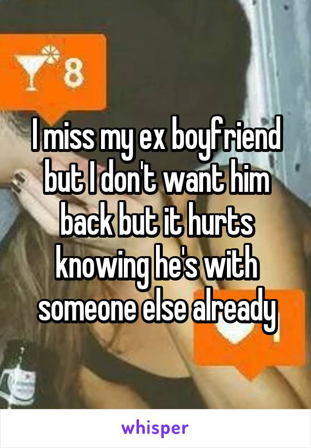 I miss my ex boyfriend but I don't want him back but it hurts knowing he's with someone else already