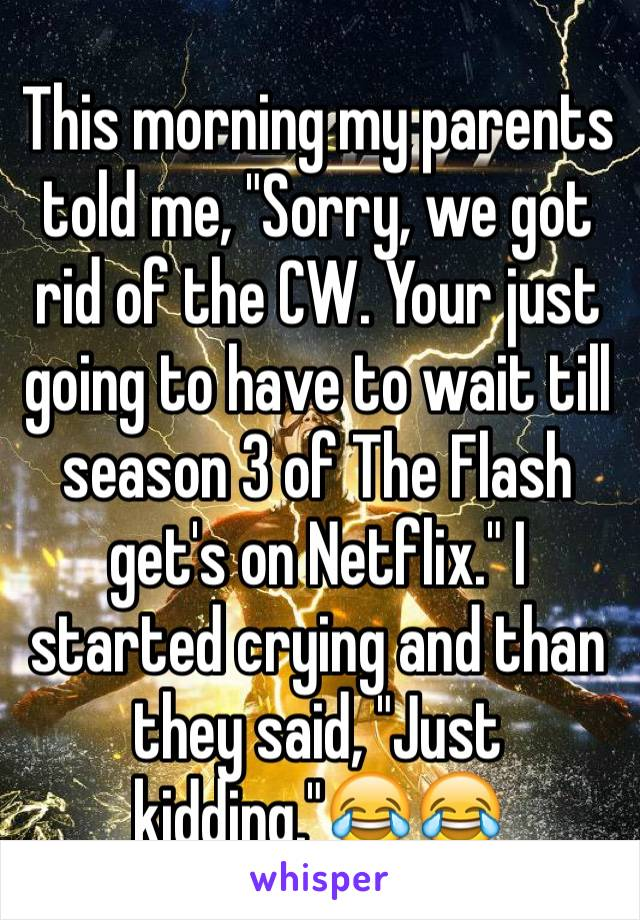 """This morning my parents told me, """"Sorry, we got rid of the CW. Your just going to have to wait till season 3 of The Flash get's on Netflix."""" I started crying and than they said, """"Just kidding.""""😂😂"""
