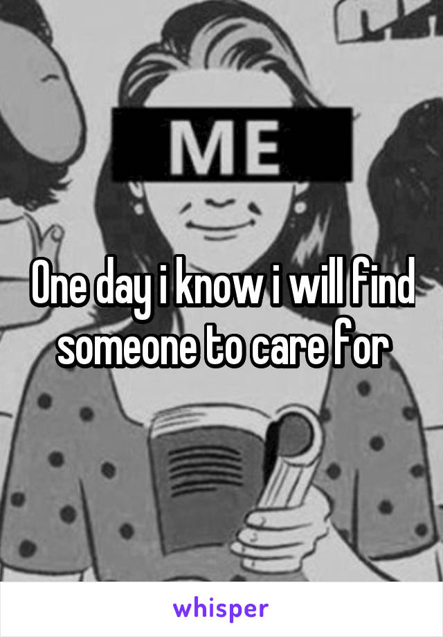 One day i know i will find someone to care for