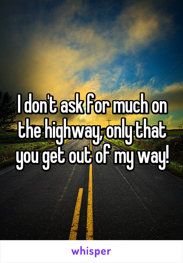 I don't ask for much on the highway, only that you get out of my way!