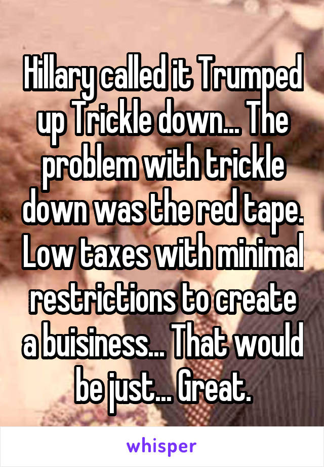 Hillary called it Trumped up Trickle down... The problem with trickle down was the red tape. Low taxes with minimal restrictions to create a buisiness... That would be just... Great.