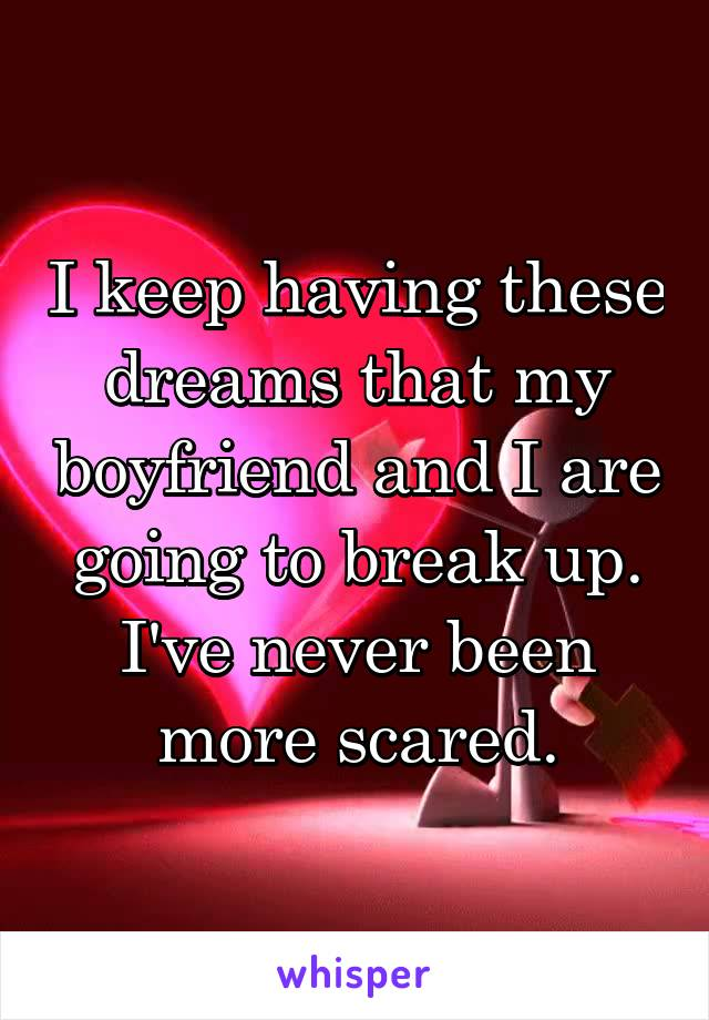 I keep having these dreams that my boyfriend and I are going to break up. I've never been more scared.