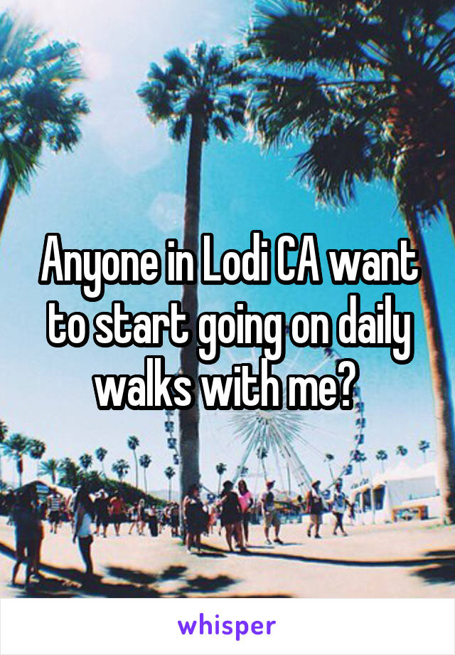 Anyone in Lodi CA want to start going on daily walks with me?