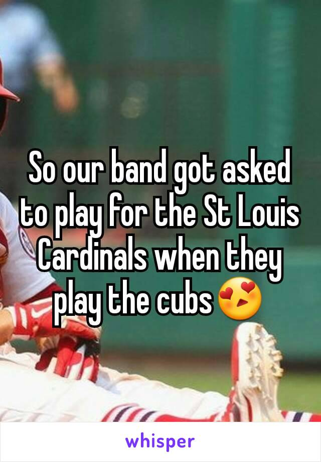 So our band got asked to play for the St Louis Cardinals when they play the cubs😍