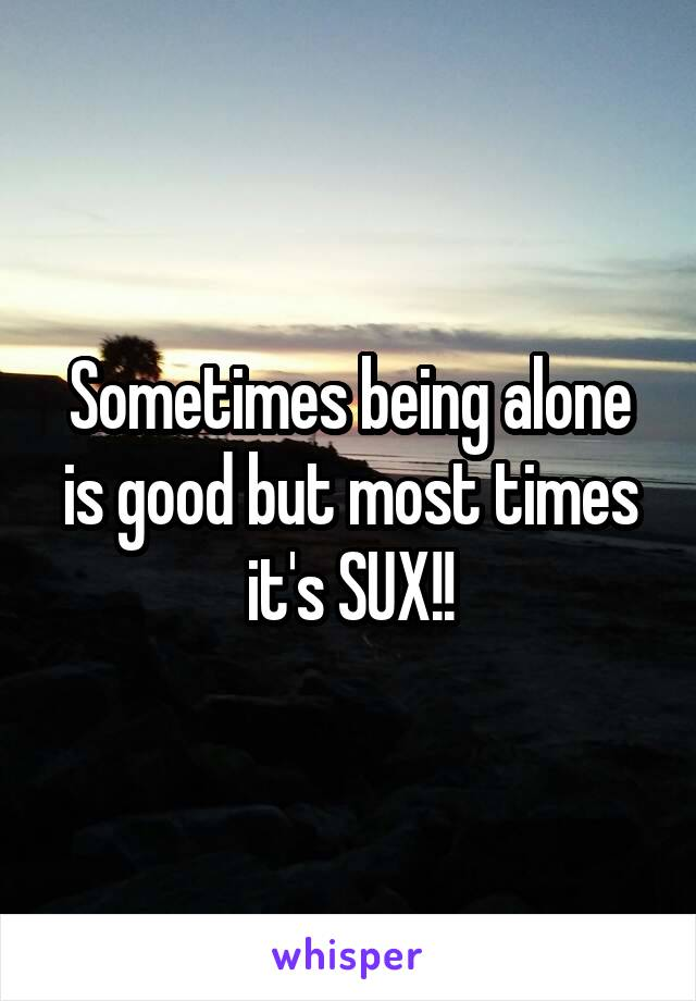 Sometimes being alone is good but most times it's SUX!!