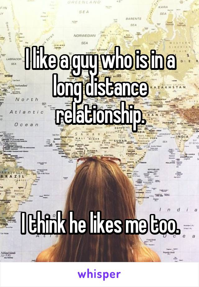 I like a guy who is in a long distance relationship.    I think he likes me too.