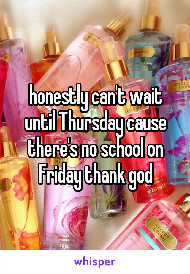 honestly can't wait until Thursday cause there's no school on Friday thank god