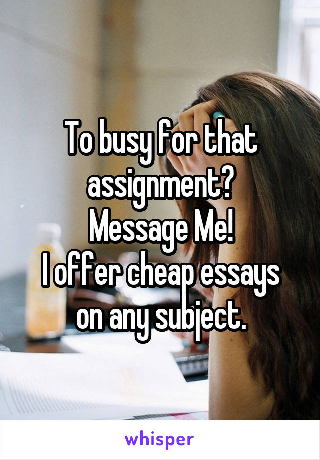 To busy for that assignment? Message Me! I offer cheap essays on any subject.