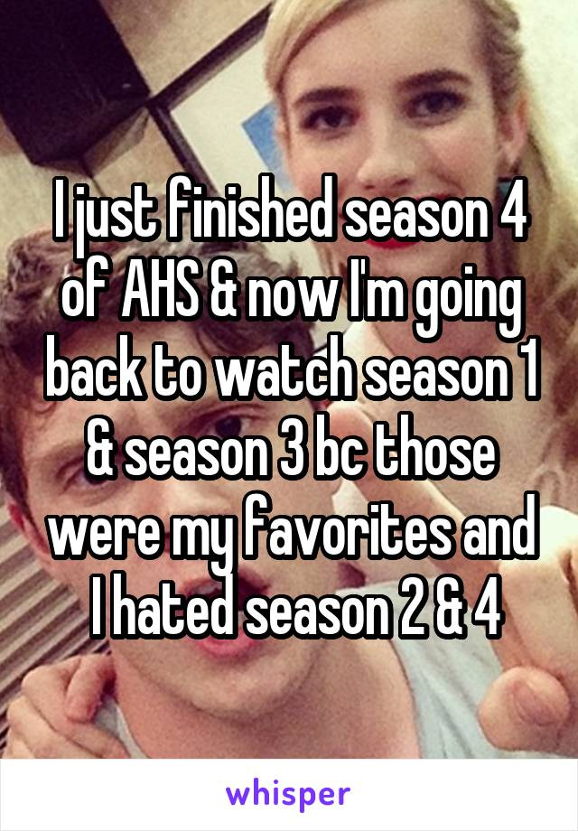 I just finished season 4 of AHS & now I'm going back to watch season 1 & season 3 bc those were my favorites and  I hated season 2 & 4