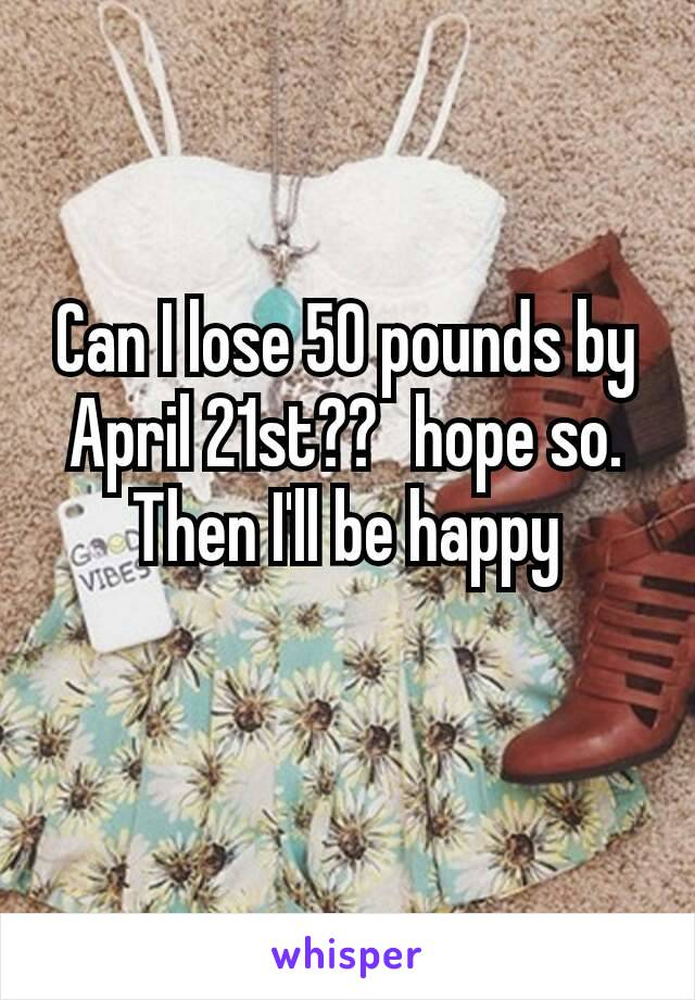 Can I lose 50 pounds by April 21st??🤔hope so. Then I'll be happy