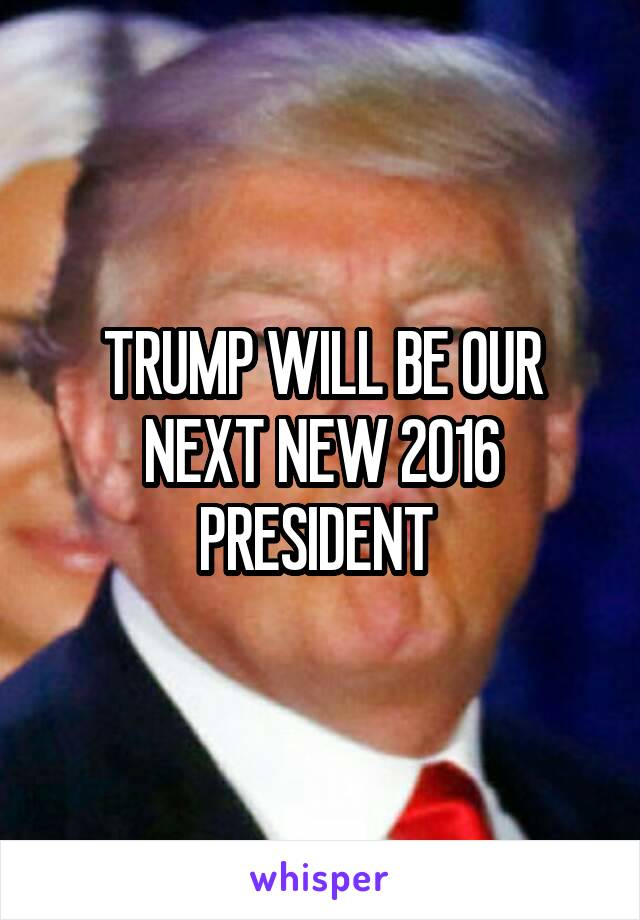 TRUMP WILL BE OUR NEXT NEW 2016 PRESIDENT