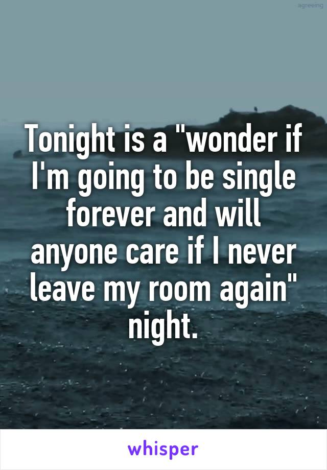 "Tonight is a ""wonder if I'm going to be single forever and will anyone care if I never leave my room again"" night."