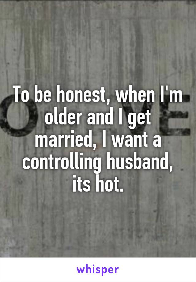To be honest, when I'm older and I get married, I want a controlling husband, its hot.