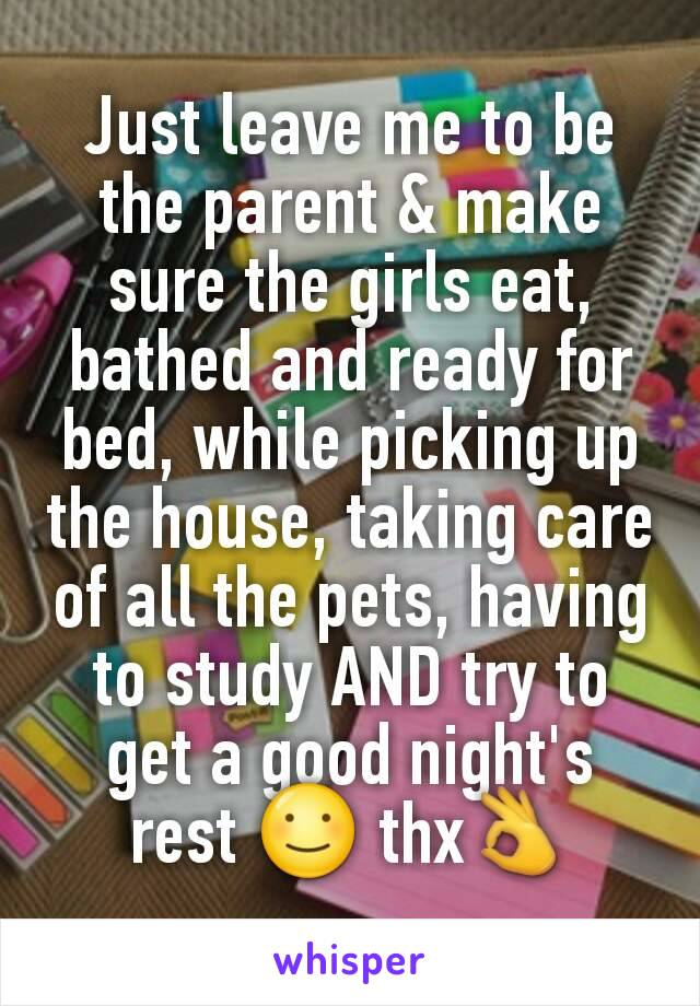 Just leave me to be the parent & make sure the girls eat, bathed and ready for bed, while picking up the house, taking care of all the pets, having to study AND try to get a good night's rest ☺ thx👌
