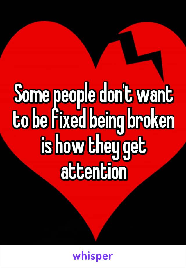 Some people don't want to be fixed being broken is how they get attention