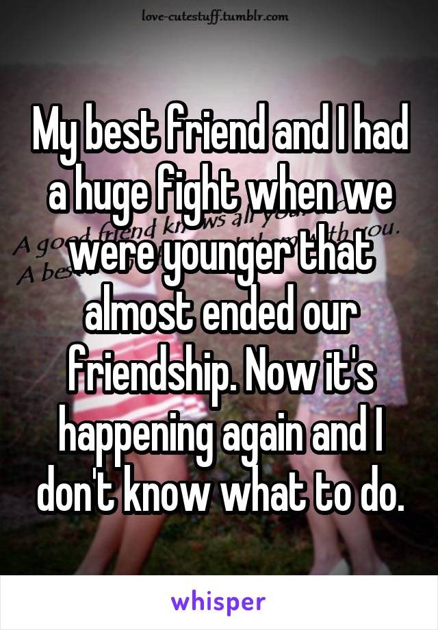 My best friend and I had a huge fight when we were younger that almost ended our friendship. Now it's happening again and I don't know what to do.