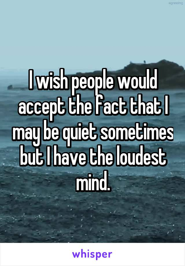 I wish people would accept the fact that I may be quiet sometimes but I have the loudest mind.