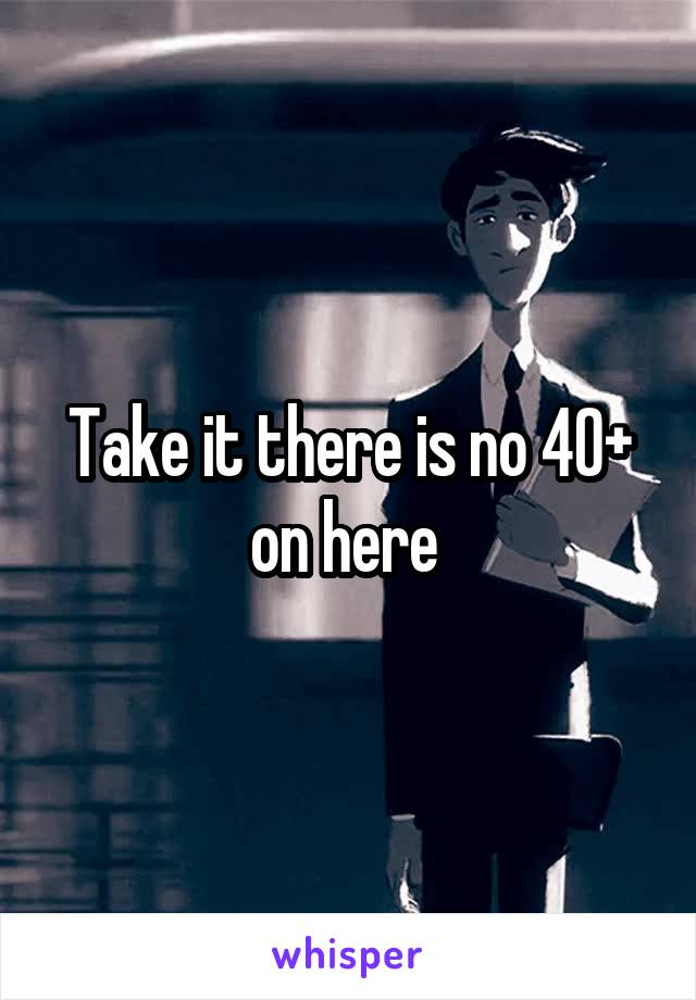 Take it there is no 40+ on here