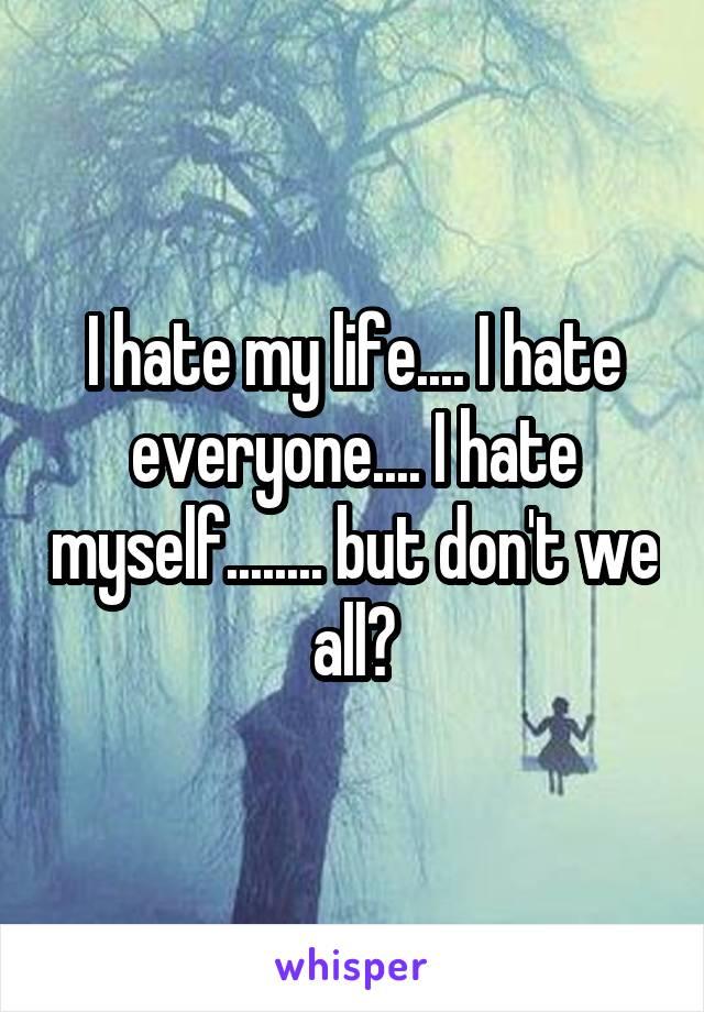 I hate my life.... I hate everyone.... I hate myself........ but don't we all?