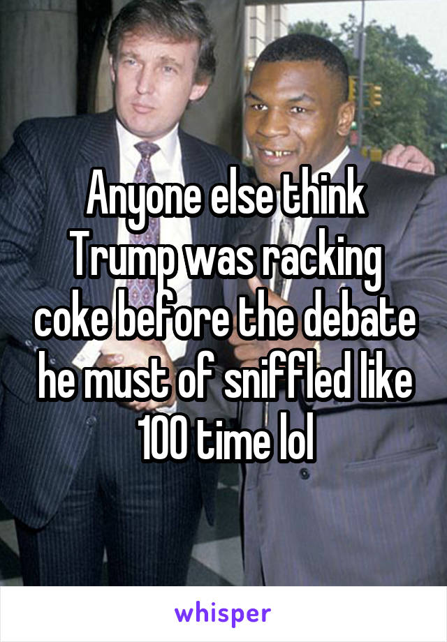 Anyone else think Trump was racking coke before the debate he must of sniffled like 100 time lol