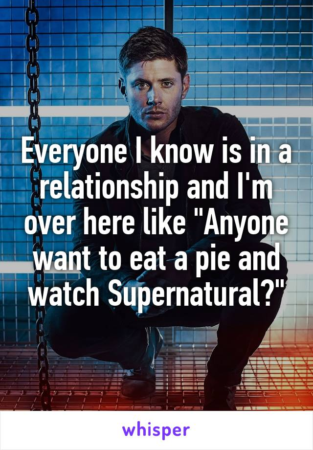 """Everyone I know is in a relationship and I'm over here like """"Anyone want to eat a pie and watch Supernatural?"""""""