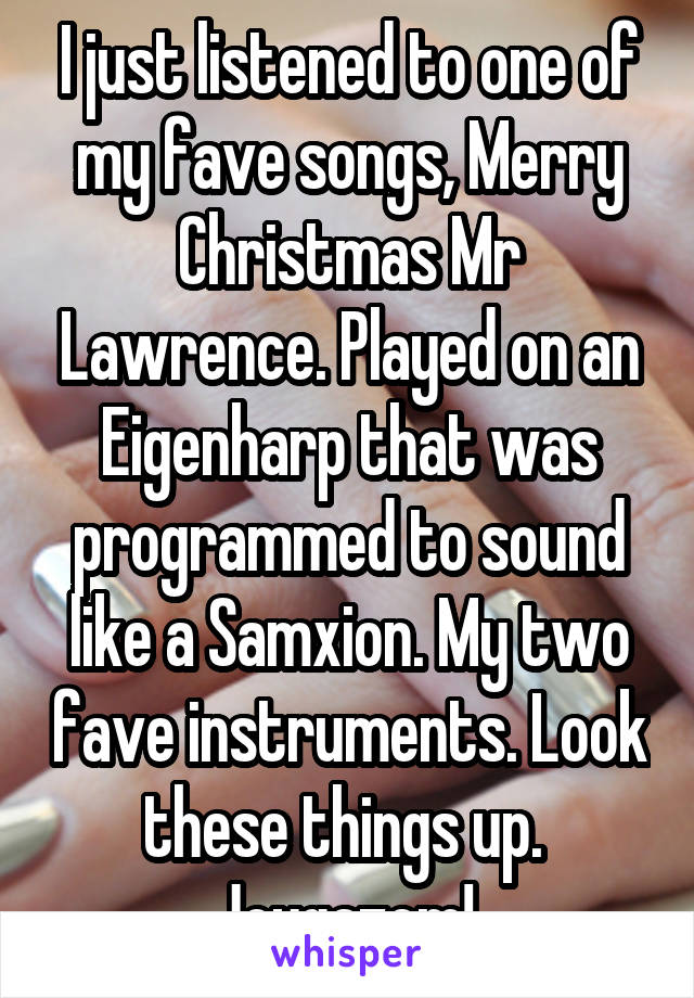 I just listened to one of my fave songs, Merry Christmas Mr Lawrence. Played on an Eigenharp that was programmed to sound like a Samxion. My two fave instruments. Look these things up.  Joygazem!