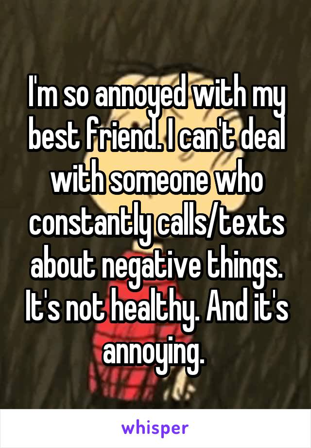 I'm so annoyed with my best friend. I can't deal with someone who constantly calls/texts about negative things. It's not healthy. And it's annoying.
