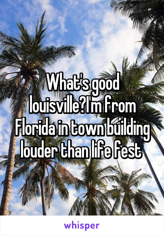 What's good louisville?I'm from Florida in town building louder than life fest