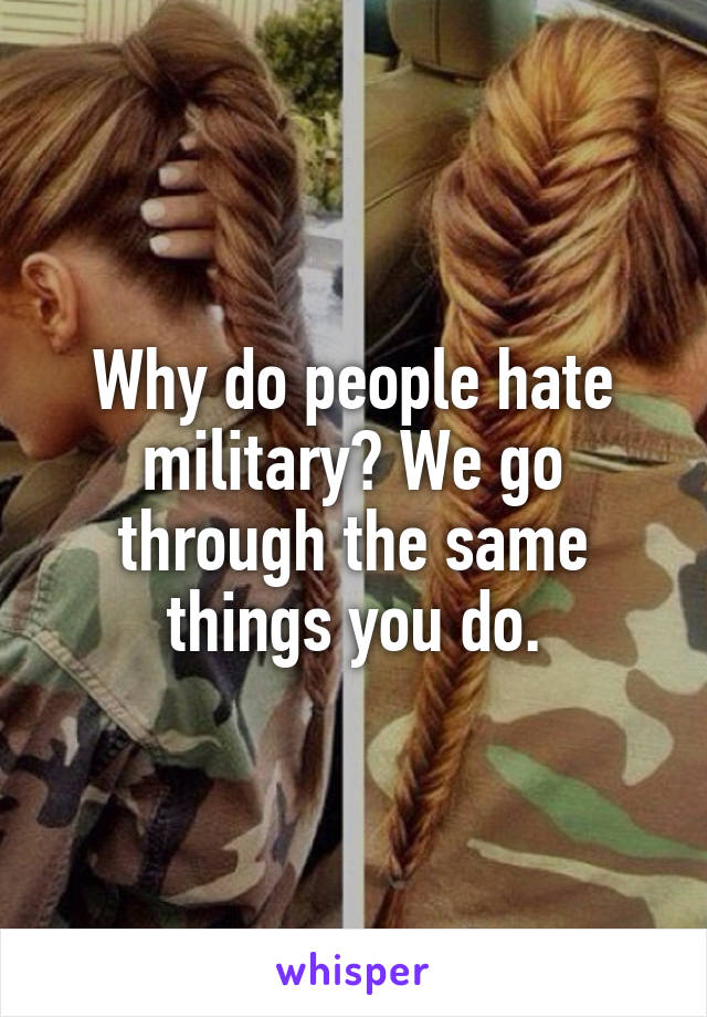 Why do people hate military? We go through the same things you do.