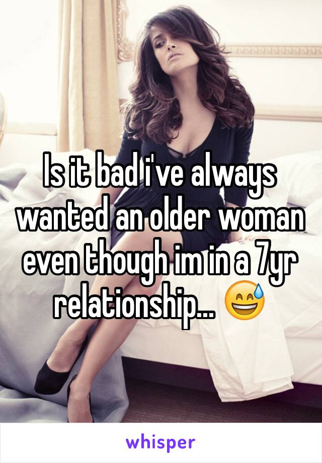 Is it bad i've always wanted an older woman even though im in a 7yr relationship... 😅