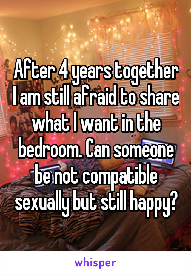 After 4 years together I am still afraid to share what I want in the bedroom. Can someone be not compatible sexually but still happy?
