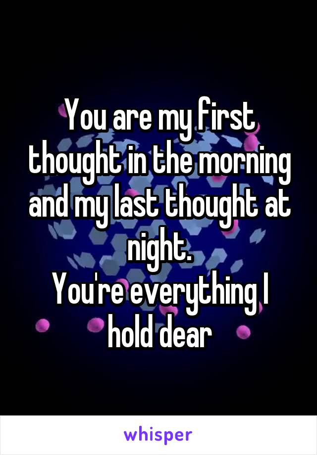 You are my first thought in the morning and my last thought at night. You're everything I hold dear