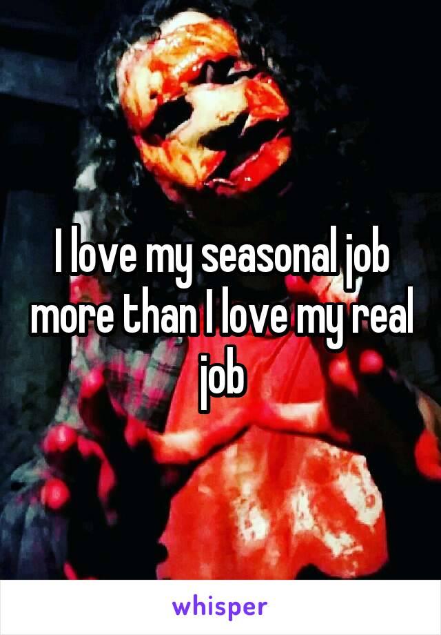 I love my seasonal job more than I love my real job