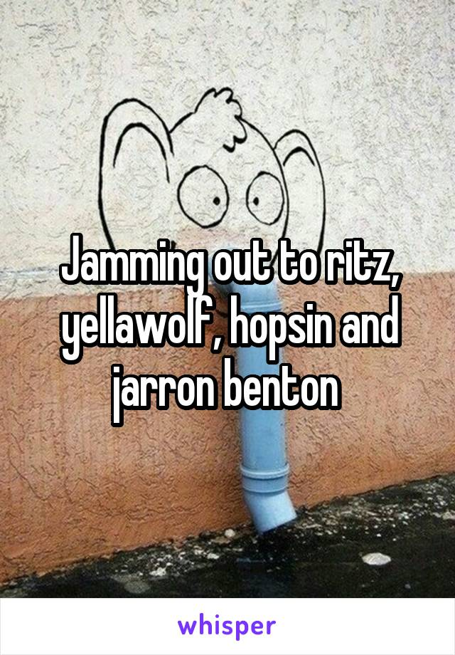 Jamming out to ritz, yellawolf, hopsin and jarron benton