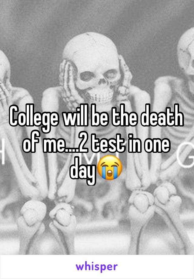 College will be the death of me....2 test in one day😭