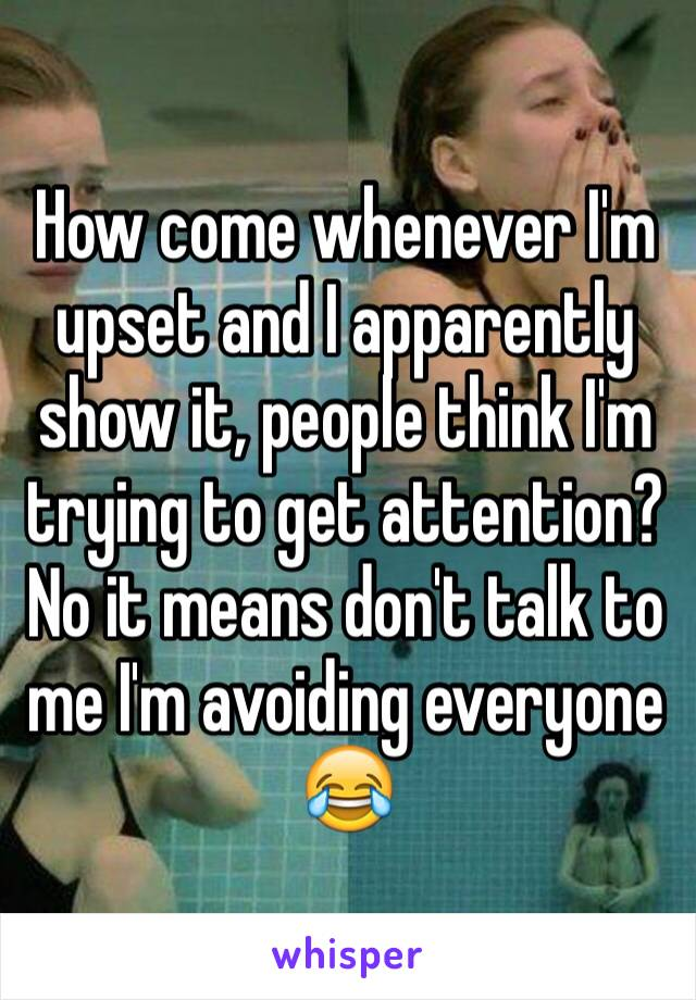 How come whenever I'm upset and I apparently show it, people think I'm trying to get attention? No it means don't talk to me I'm avoiding everyone 😂