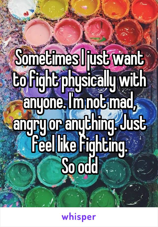 Sometimes I just want to fight physically with anyone. I'm not mad, angry or anything. Just feel like fighting. So odd