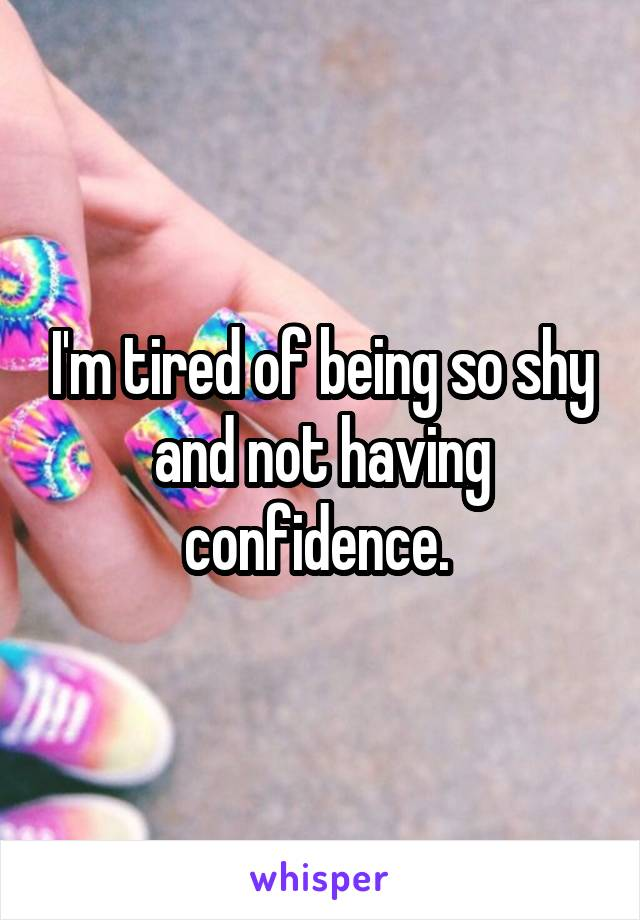 I'm tired of being so shy and not having confidence.
