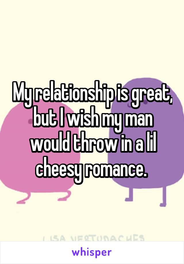My relationship is great, but I wish my man would throw in a lil cheesy romance.