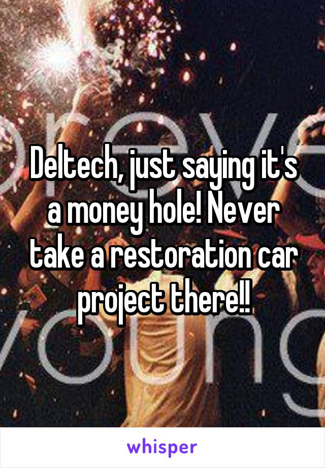Deltech, just saying it's a money hole! Never take a restoration car project there!!