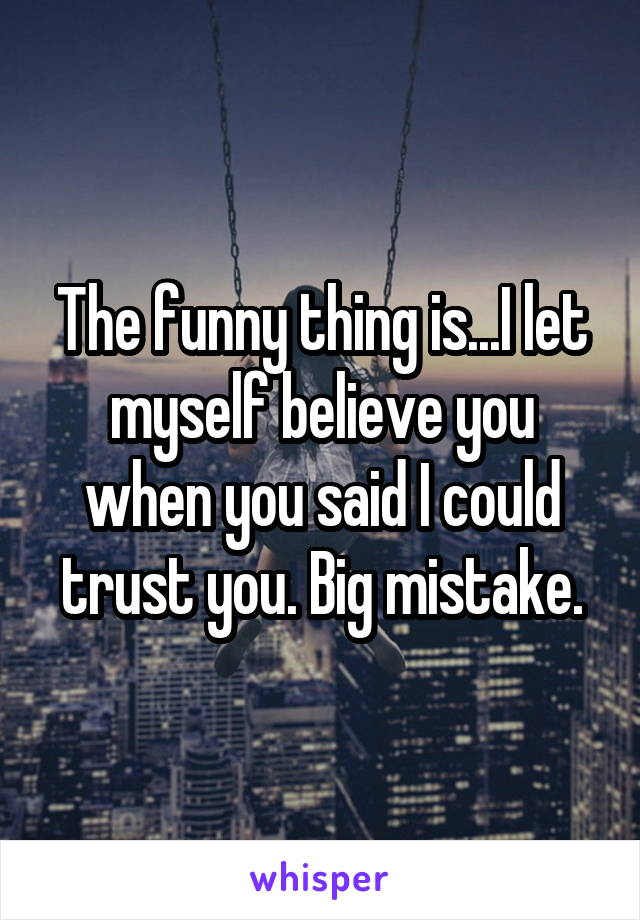 The funny thing is...I let myself believe you when you said I could trust you. Big mistake.