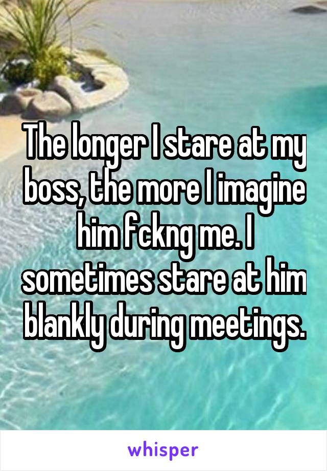 The longer I stare at my boss, the more I imagine him fckng me. I sometimes stare at him blankly during meetings.