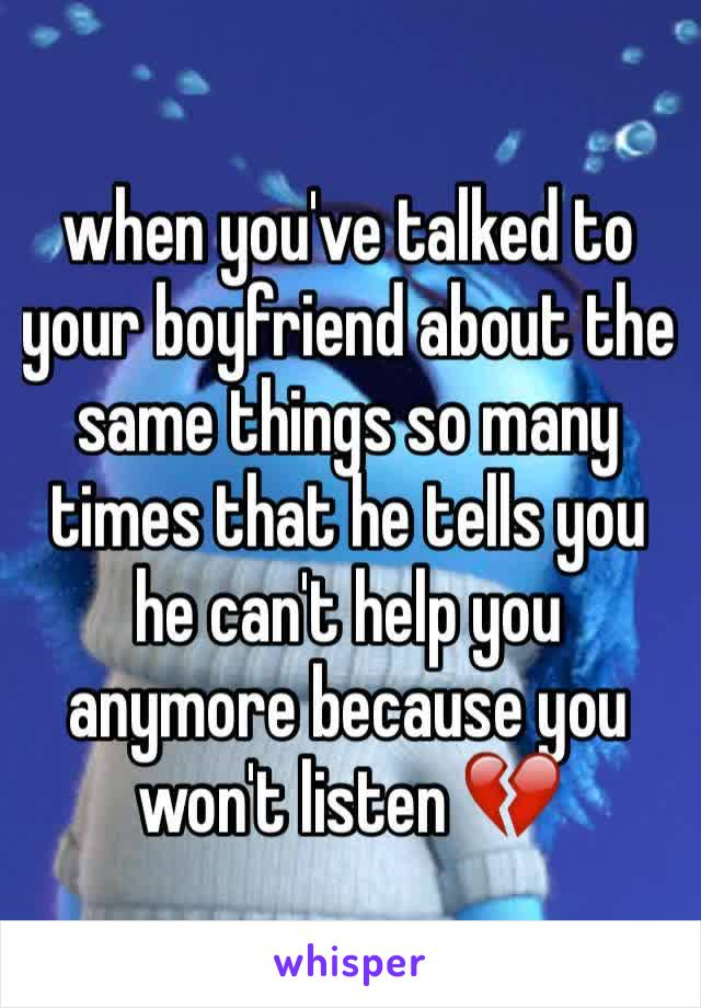 when you've talked to your boyfriend about the same things so many times that he tells you he can't help you anymore because you won't listen 💔