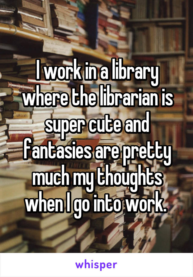 I work in a library where the librarian is super cute and fantasies are pretty much my thoughts when I go into work.