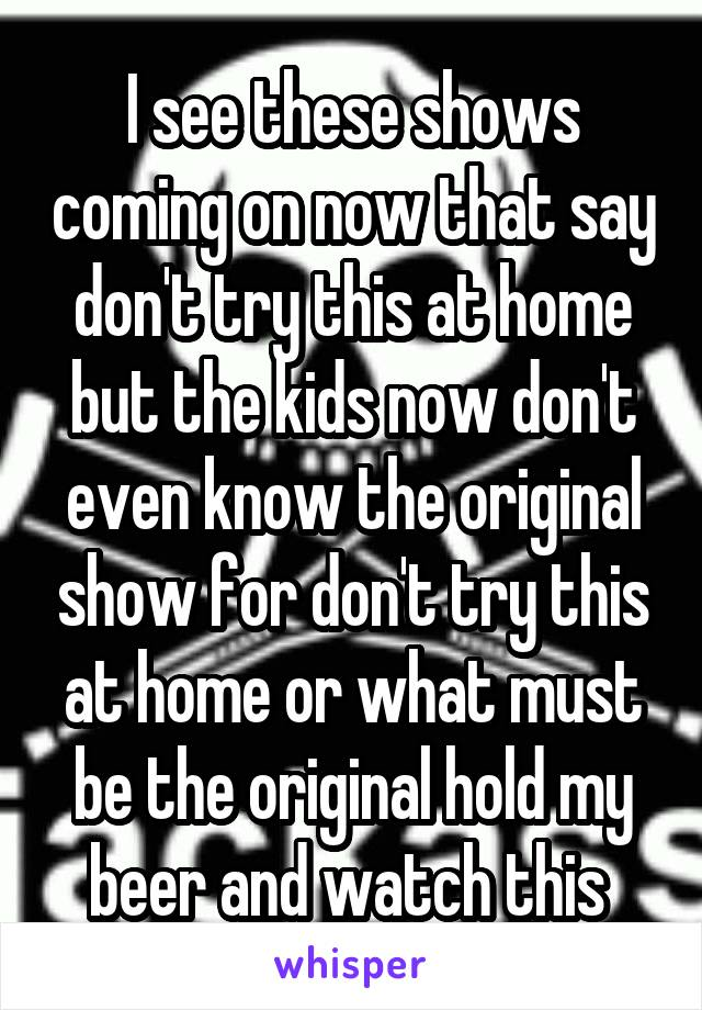 I see these shows coming on now that say don't try this at home but the kids now don't even know the original show for don't try this at home or what must be the original hold my beer and watch this