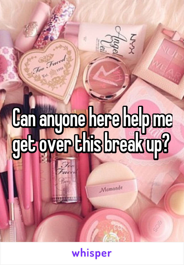 Can anyone here help me get over this break up?