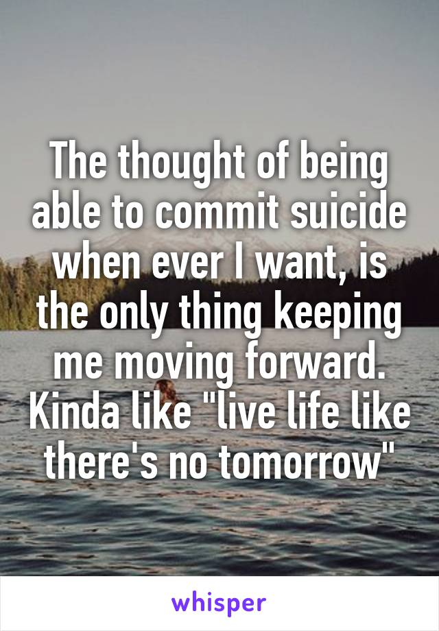 """The thought of being able to commit suicide when ever I want, is the only thing keeping me moving forward. Kinda like """"live life like there's no tomorrow"""""""