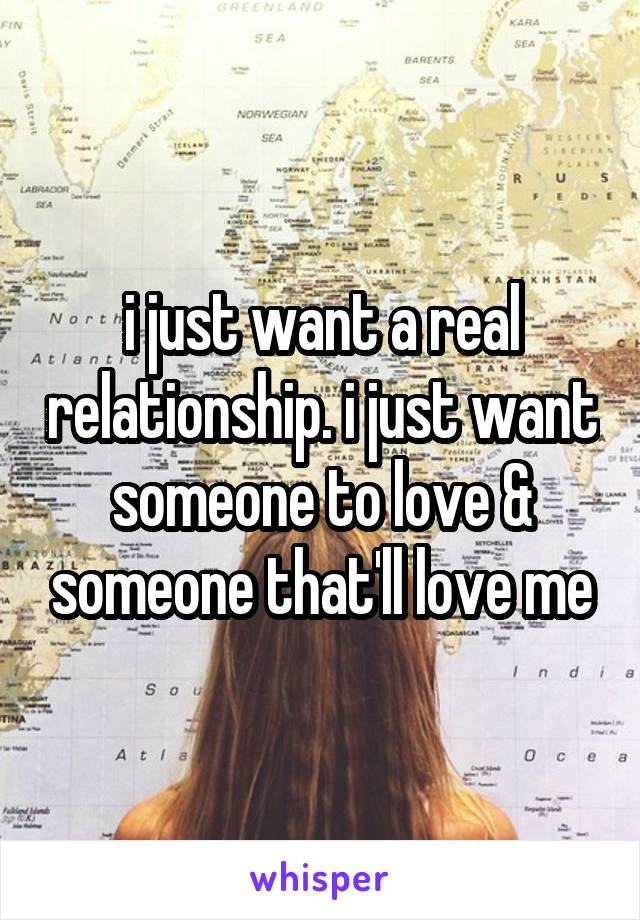 i just want a real relationship. i just want someone to love & someone that'll love me
