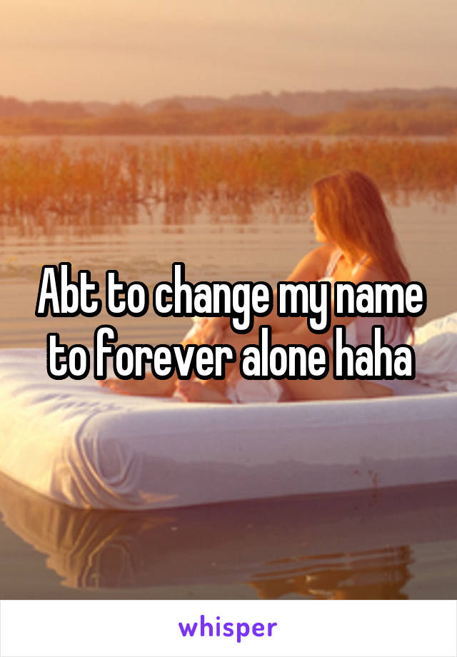 Abt to change my name to forever alone haha